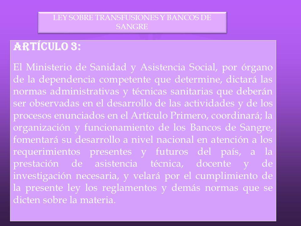 LEY SOBRE TRANSFUSIONES Y BANCOS DE SANGRE Artículo 3: El Ministerio de Sanidad y Asistencia Social, por órgano de la dependencia competente que deter
