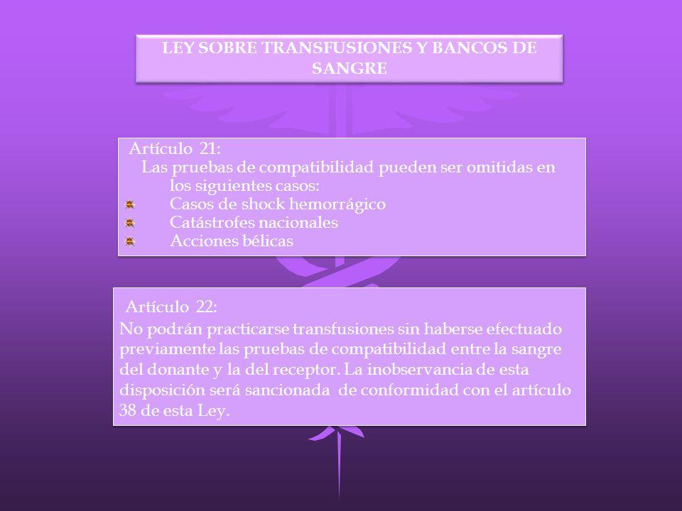 LEY SOBRE TRANSFUSIONES Y BANCOS DE SANGRE Artículo 22: No podrán practicarse transfusiones sin haberse efectuado previamente las pruebas de compatibi
