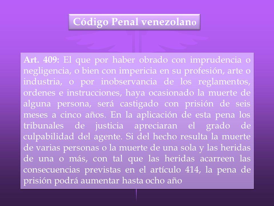 Código Penal venezolan o Art. 409: El que por haber obrado con imprudencia o negligencia, o bien con impericia en su profesión, arte o industria, o po