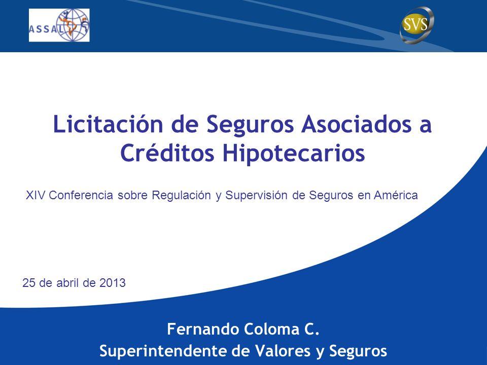Licitación de Seguros Asociados a Créditos Hipotecarios Fernando Coloma C. Superintendente de Valores y Seguros XIV Conferencia sobre Regulación y Sup