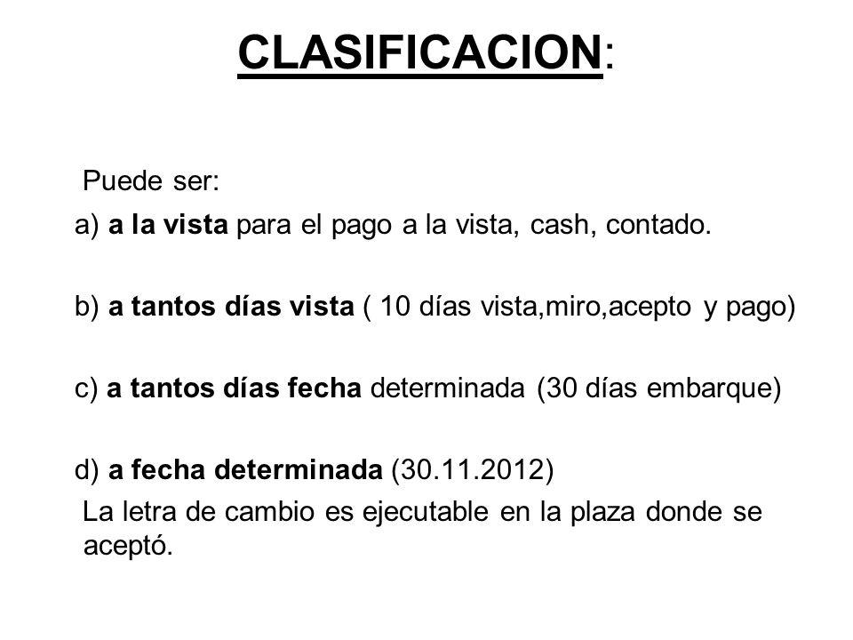 CLASIFICACION: Puede ser: a) a la vista para el pago a la vista, cash, contado. b) a tantos días vista ( 10 días vista,miro,acepto y pago) c) a tantos