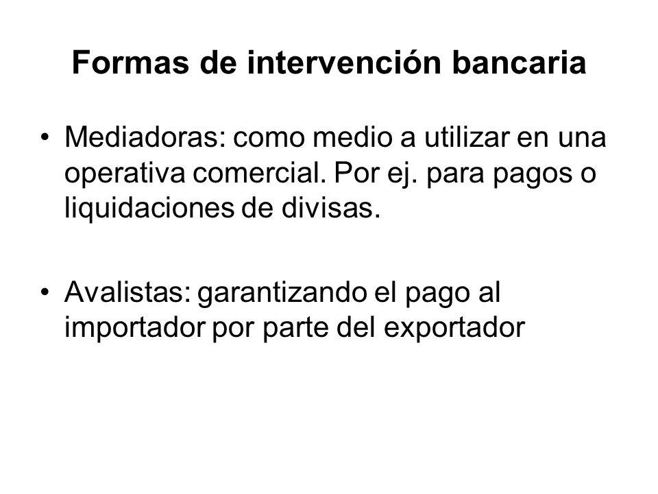 Formas de intervención bancaria Mediadoras: como medio a utilizar en una operativa comercial. Por ej. para pagos o liquidaciones de divisas. Avalistas