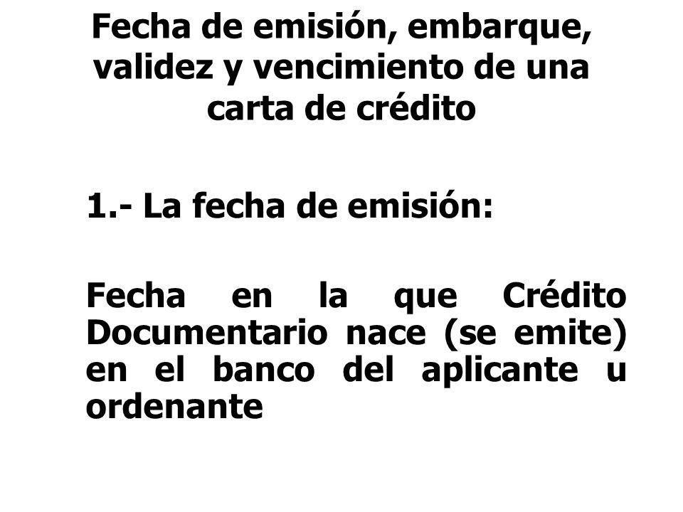1.- La fecha de emisión: Fecha en la que Crédito Documentario nace (se emite) en el banco del aplicante u ordenante Fecha de emisión, embarque, valide
