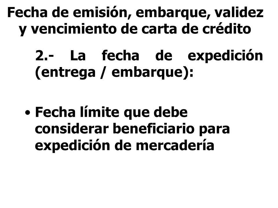 2.- La fecha de expedición (entrega / embarque): Fecha límite que debe considerar beneficiario para expedición de mercadería Fecha de emisión, embarqu