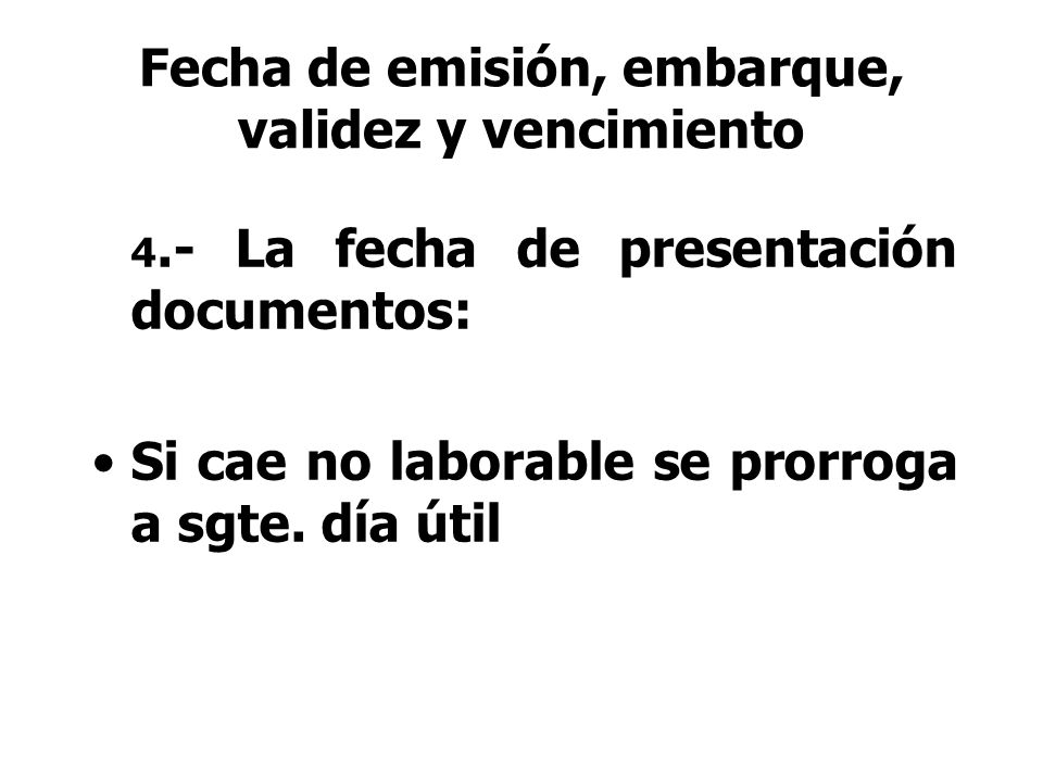 4.- La fecha de presentación documentos: Si cae no laborable se prorroga a sgte. día útil Fecha de emisión, embarque, validez y vencimiento