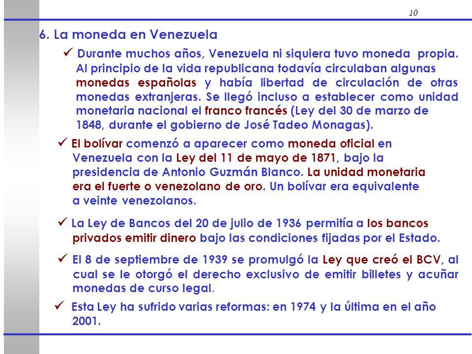 10 6. La moneda en Venezuela Durante muchos años, Venezuela ni siquiera tuvo moneda propia. Al principio de la vida republicana todavía circulaban alg