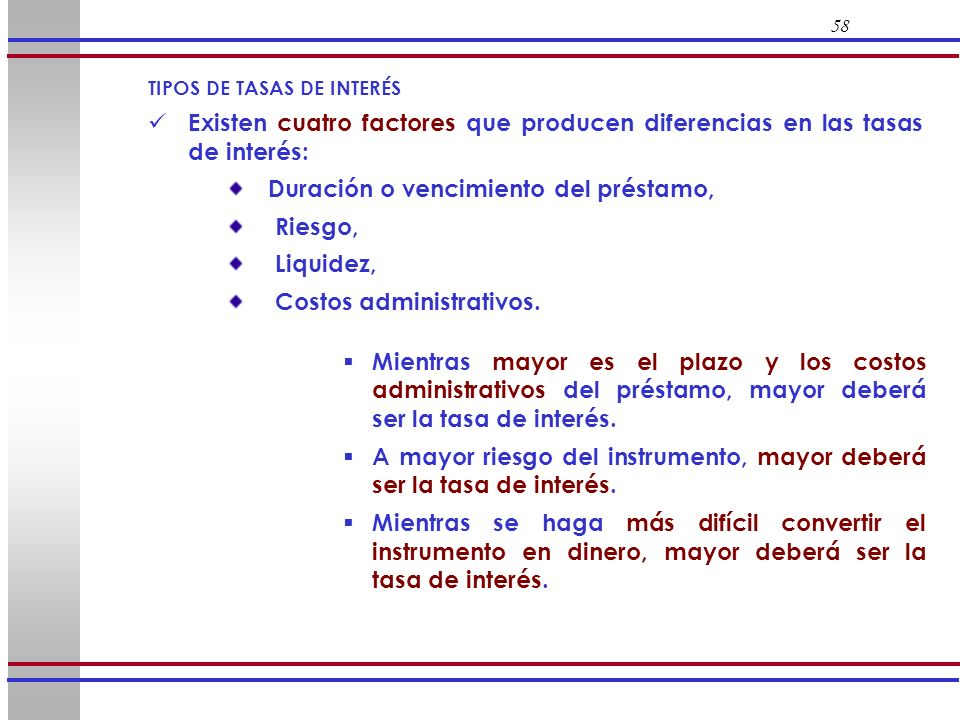 58 TIPOS DE TASAS DE INTERÉS Existen cuatro factores que producen diferencias en las tasas de interés: Duración o vencimiento del préstamo, Riesgo, Li