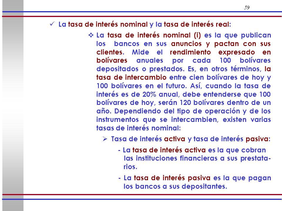 59 La tasa de interés nominal y la tasa de interés real: La tasa de interés nominal (i) es la que publican los bancos en sus anuncios y pactan con sus