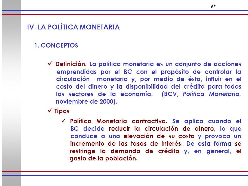 65 IV. LA POLÍTICA MONETARIA 1. CONCEPTOS Definición. La política monetaria es un conjunto de acciones emprendidas por el BC con el propósito de contr