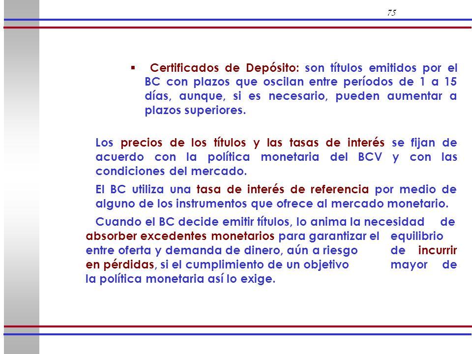 75 Certificados de Depósito: son títulos emitidos por el BC con plazos que oscilan entre períodos de 1 a 15 días, aunque, si es necesario, pueden aume
