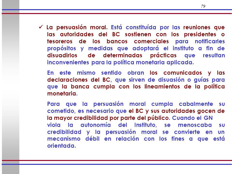 79 La persuasión moral. Está constituída por las reuniones que las autoridades del BC sostienen con los presidentes o tesoreros de los bancos comercia