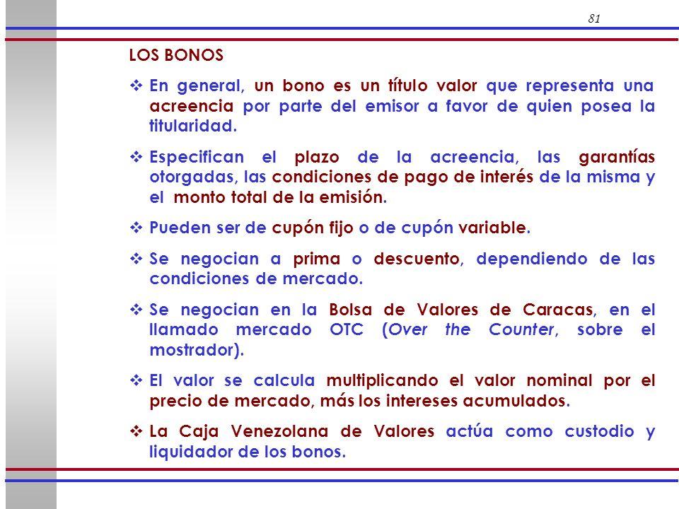 81 LOS BONOS En general, un bono es un título valor que representa una acreencia por parte del emisor a favor de quien posea la titularidad. Especific