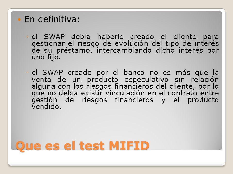 Que es el test MIFID En definitiva: el SWAP debía haberlo creado el cliente para gestionar el riesgo de evolución del tipo de interés de su préstamo,