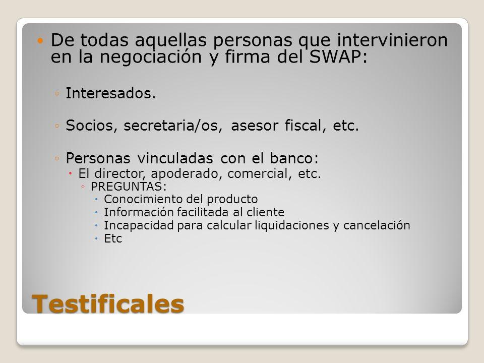 Testificales De todas aquellas personas que intervinieron en la negociación y firma del SWAP: Interesados. Socios, secretaria/os, asesor fiscal, etc.