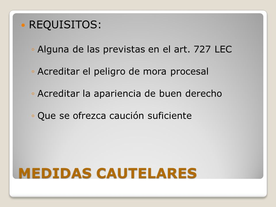 MEDIDAS CAUTELARES REQUISITOS: Alguna de las previstas en el art. 727 LEC Acreditar el peligro de mora procesal Acreditar la apariencia de buen derech