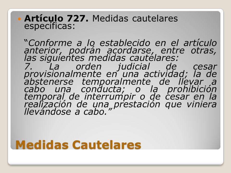 Medidas Cautelares Artículo 727. Medidas cautelares específicas: Conforme a lo establecido en el artículo anterior, podrán acordarse, entre otras, las