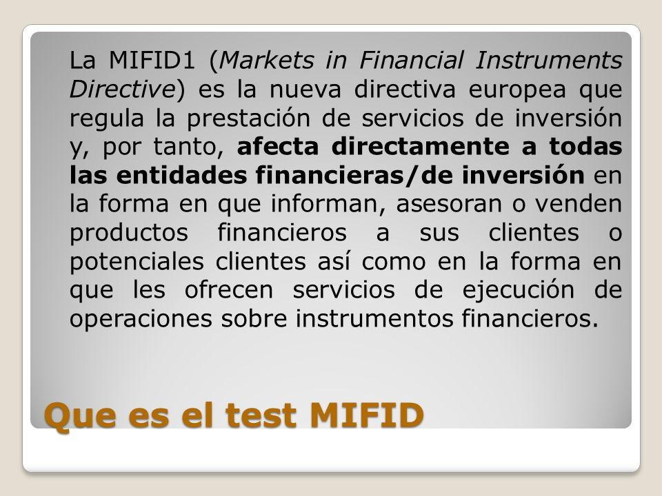 Que es el test MIFID La MIFID1 (Markets in Financial Instruments Directive) es la nueva directiva europea que regula la prestación de servicios de inv