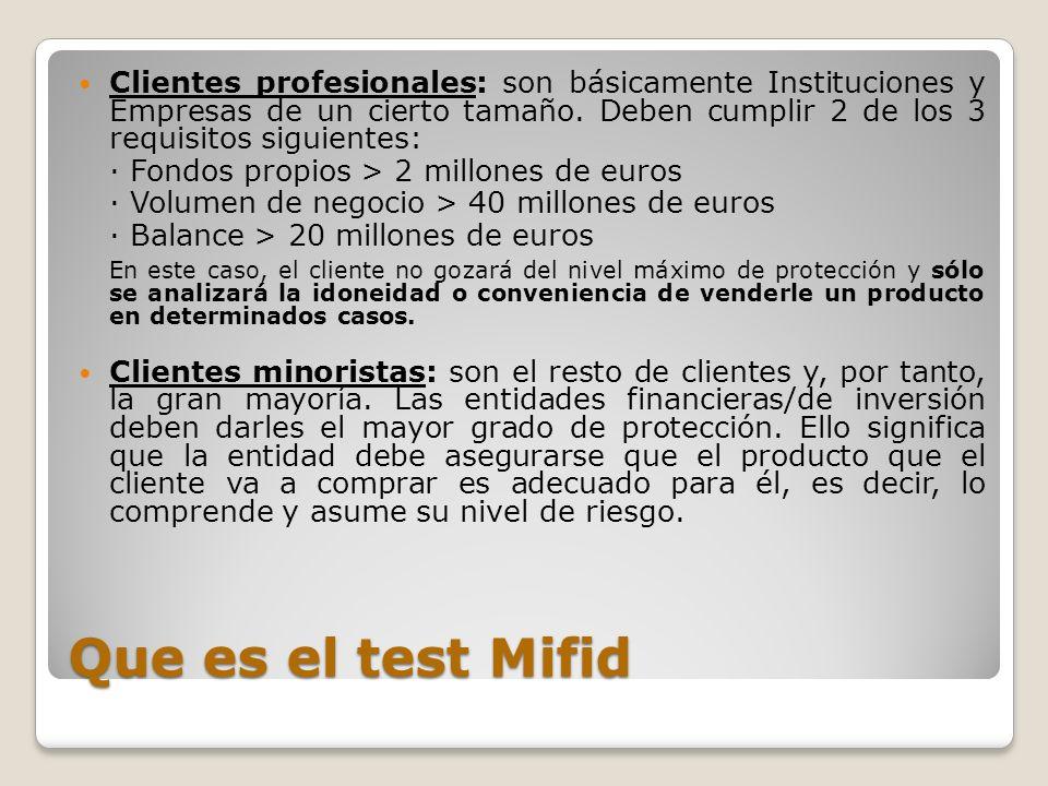Que es el test MIFID La MiFID prevé dos tipos de evaluación o test que, según las circunstancias, deberá realizar el cliente: Test de idoneidad: Es el más complejo y únicamente aplica cuando exista asesoramiento en materia de inversión (mediante contrato).