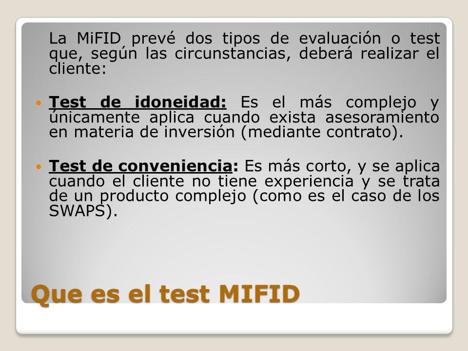 Que es el test MIFID La MiFID prevé dos tipos de evaluación o test que, según las circunstancias, deberá realizar el cliente: Test de idoneidad: Es el