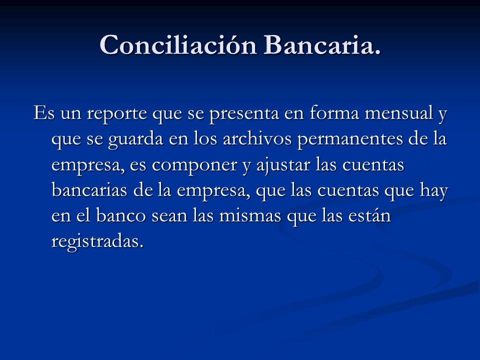 Conciliación Bancaria. Es un reporte que se presenta en forma mensual y que se guarda en los archivos permanentes de la empresa, es componer y ajustar