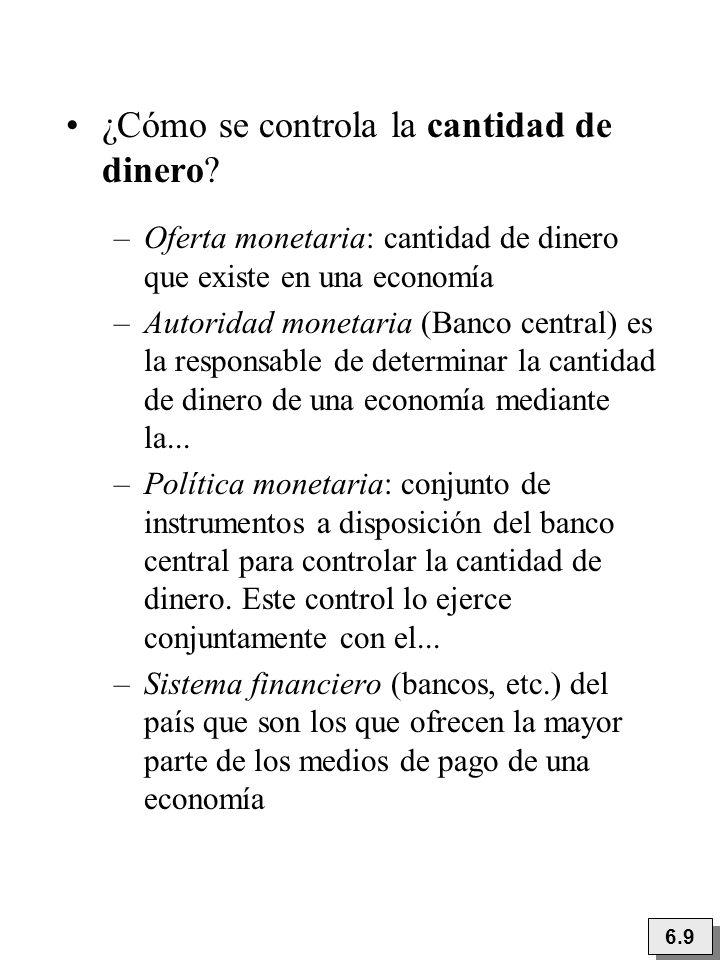 6.9 ¿Cómo se controla la cantidad de dinero? –Oferta monetaria: cantidad de dinero que existe en una economía –Autoridad monetaria (Banco central) es