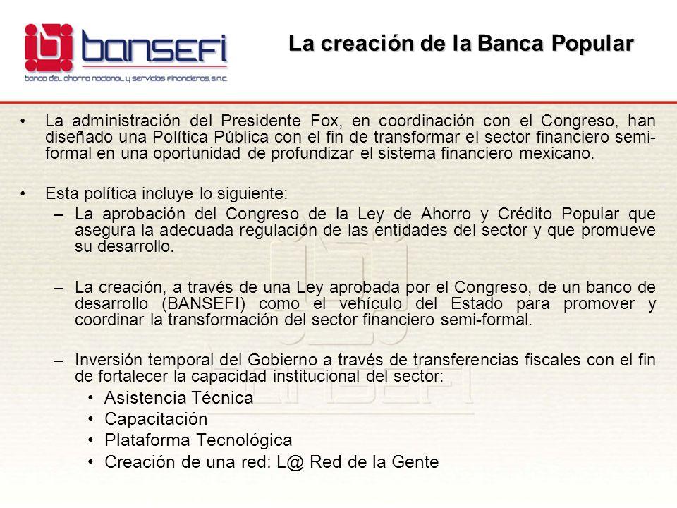 La creación de la Banca Popular La administración del Presidente Fox, en coordinación con el Congreso, han diseñado una Política Pública con el fin de