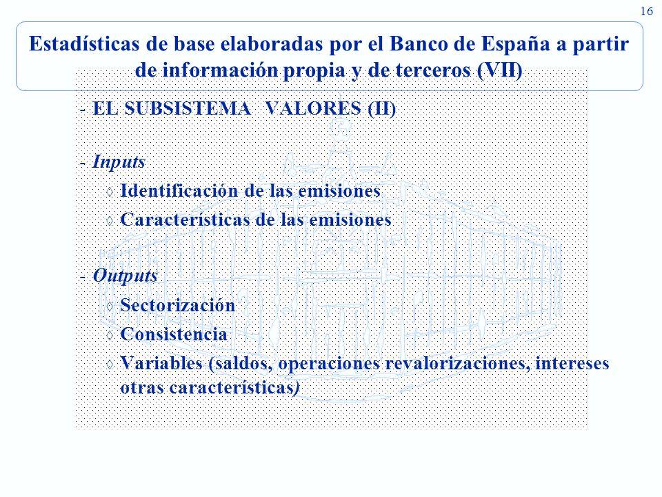 16 Estadísticas de base elaboradas por el Banco de España a partir de información propia y de terceros (VII) -EL SUBSISTEMA VALORES (II) -Inputs Identificación de las emisiones Características de las emisiones -Outputs Sectorización Consistencia Variables (saldos, operaciones revalorizaciones, intereses otras características)