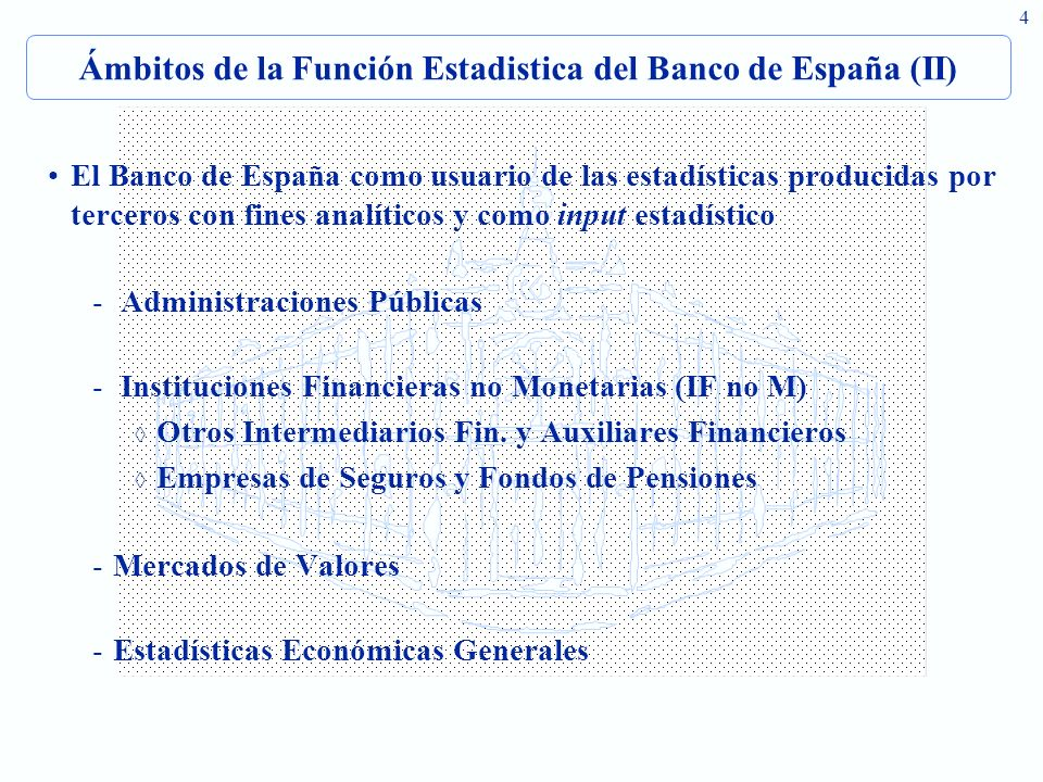 4 Ámbitos de la Función Estadistica del Banco de España (II) El Banco de España como usuario de las estadísticas producidas por terceros con fines analíticos y como input estadístico - Administraciones Públicas - Instituciones Financieras no Monetarias (IF no M) Otros Intermediarios Fin.