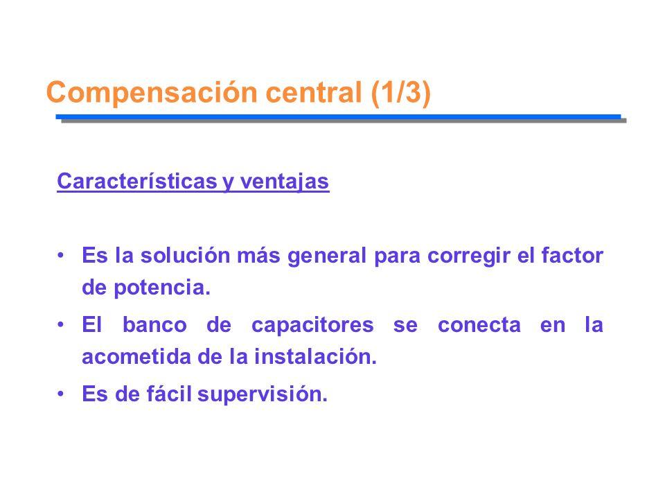 Compensación central (1/3) Características y ventajas Es la solución más general para corregir el factor de potencia. El banco de capacitores se conec