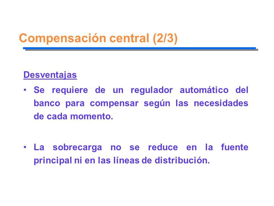 Compensación central (2/3) Desventajas Se requiere de un regulador automático del banco para compensar según las necesidades de cada momento. La sobre