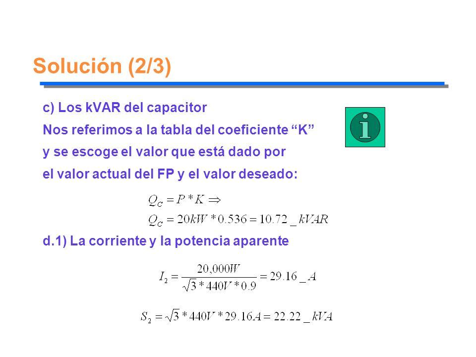 Solución (2/3) c) Los kVAR del capacitor Nos referimos a la tabla del coeficiente K y se escoge el valor que está dado por el valor actual del FP y el