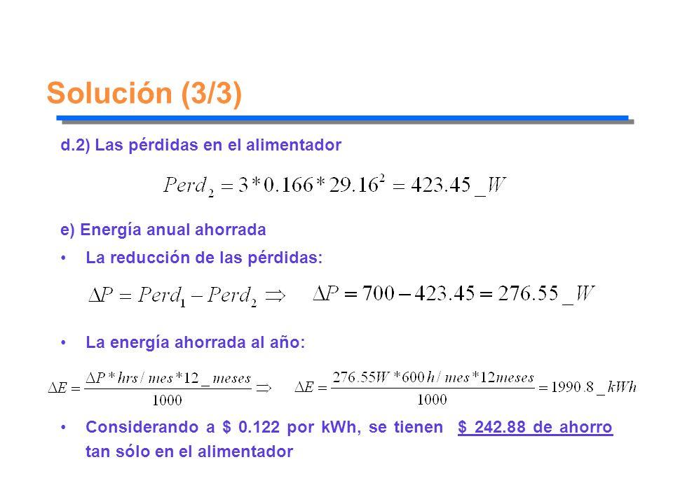 Solución (3/3) d.2) Las pérdidas en el alimentador e) Energía anual ahorrada La reducción de las pérdidas: La energía ahorrada al año: Considerando a
