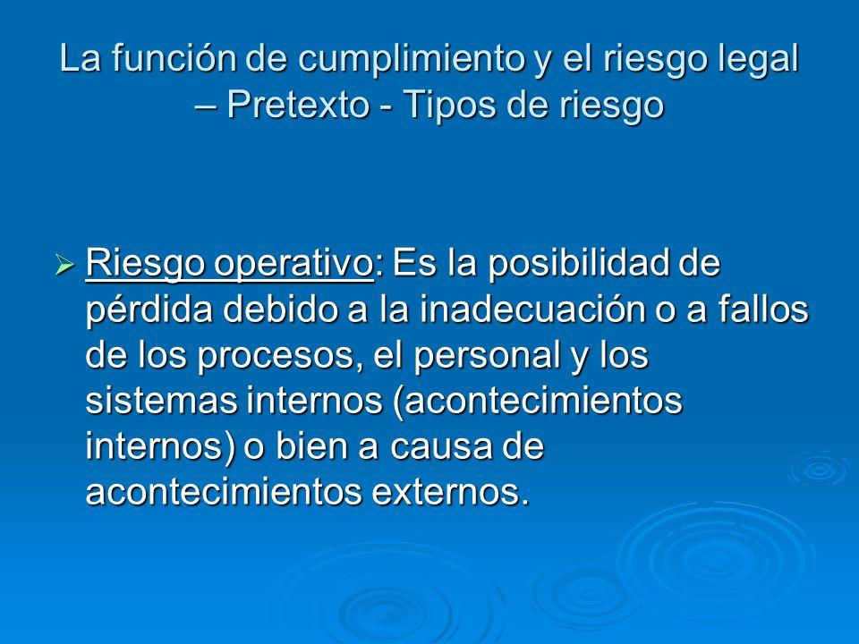 La función de cumplimiento y el riesgo legal – Pretexto - Tipos de riesgo Riesgo operativo: Es la posibilidad de pérdida debido a la inadecuación o a