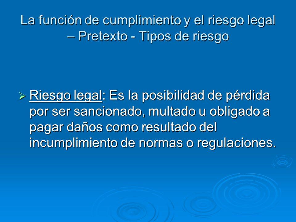 La función de cumplimiento y el riesgo legal – Pretexto - Tipos de riesgo Riesgo legal: Es la posibilidad de pérdida por ser sancionado, multado u obl