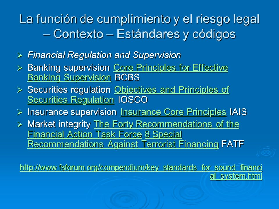 La función de cumplimiento y el riesgo legal – Contexto – Estándares y códigos Financial Regulation and Supervision Financial Regulation and Supervision Banking supervision Core Principles for Effective Banking Supervision BCBS Banking supervision Core Principles for Effective Banking Supervision BCBSCore Principles for Effective Banking SupervisionCore Principles for Effective Banking Supervision Securities regulation Objectives and Principles of Securities Regulation IOSCO Securities regulation Objectives and Principles of Securities Regulation IOSCOObjectives and Principles of Securities RegulationObjectives and Principles of Securities Regulation Insurance supervision Insurance Core Principles IAIS Insurance supervision Insurance Core Principles IAISInsurance Core PrinciplesInsurance Core Principles Market integrity The Forty Recommendations of the Financial Action Task Force 8 Special Recommendations Against Terrorist Financing FATF Market integrity The Forty Recommendations of the Financial Action Task Force 8 Special Recommendations Against Terrorist Financing FATFThe Forty Recommendations of the Financial Action Task Force8 Special Recommendations Against Terrorist FinancingThe Forty Recommendations of the Financial Action Task Force8 Special Recommendations Against Terrorist Financing http://www.fsforum.org/compendium/key_standards_for_sound_financi al_system.html http://www.fsforum.org/compendium/key_standards_for_sound_financi al_system.html