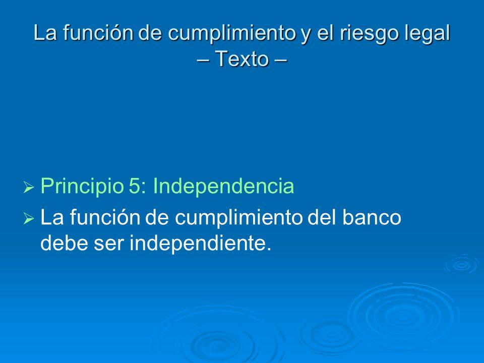 La función de cumplimiento y el riesgo legal – Texto – Principio 5: Independencia La función de cumplimiento del banco debe ser independiente.