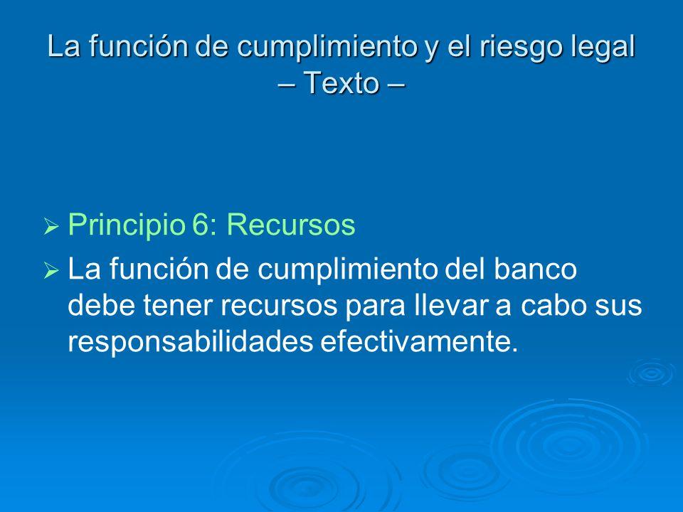 La función de cumplimiento y el riesgo legal – Texto – Principio 6: Recursos La función de cumplimiento del banco debe tener recursos para llevar a ca