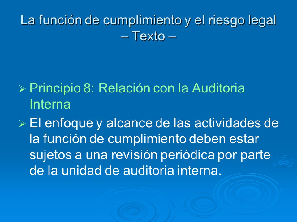 La función de cumplimiento y el riesgo legal – Texto – Principio 8: Relación con la Auditoria Interna El enfoque y alcance de las actividades de la fu