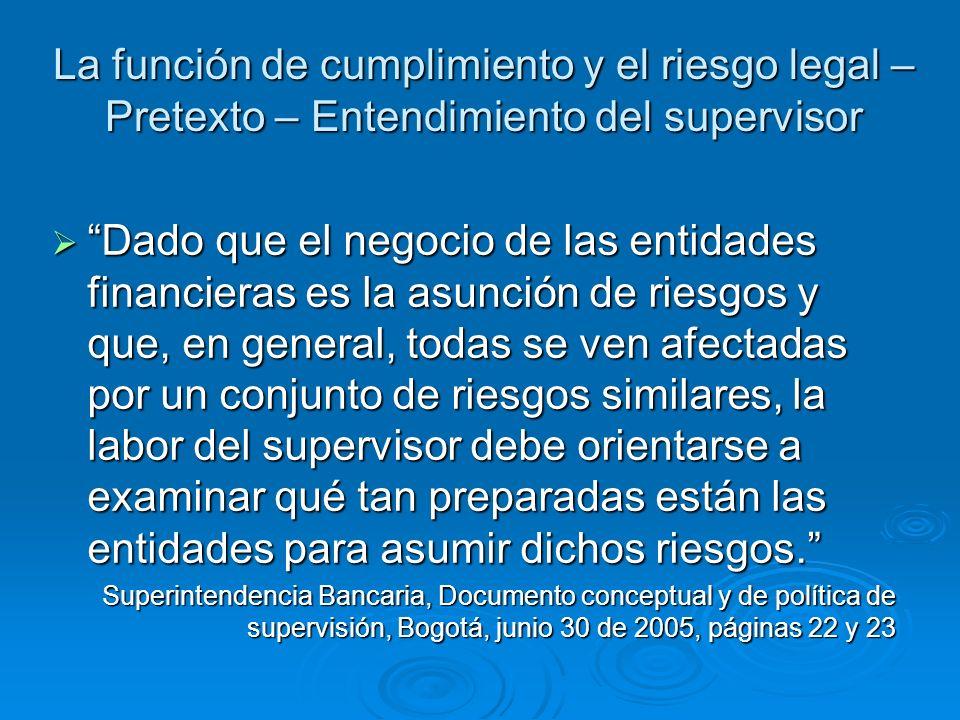 La función de cumplimiento y el riesgo legal – Pretexto – Entendimiento del supervisor Dado que el negocio de las entidades financieras es la asunción