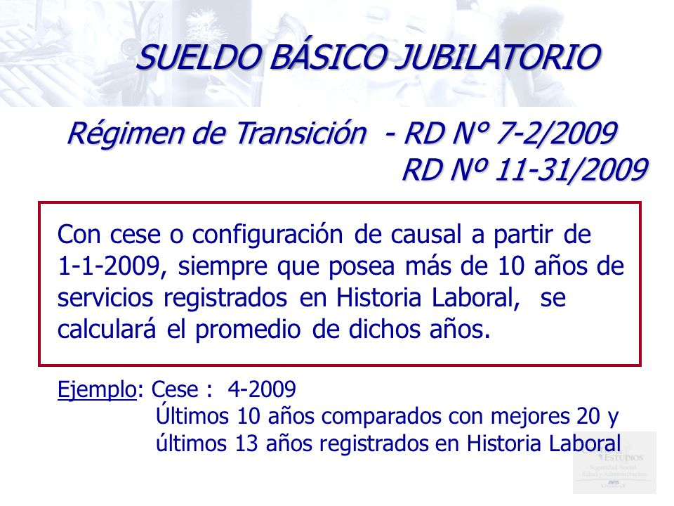SUELDO BÁSICO JUBILATORIO Régimen de Transición - RD N° 7-2/2009 RD Nº 11-31/2009 RD Nº 11-31/2009 Con cese o configuración de causal a partir de 1-1-2009, siempre que posea más de 10 años de servicios registrados en Historia Laboral, se calculará el promedio de dichos años.