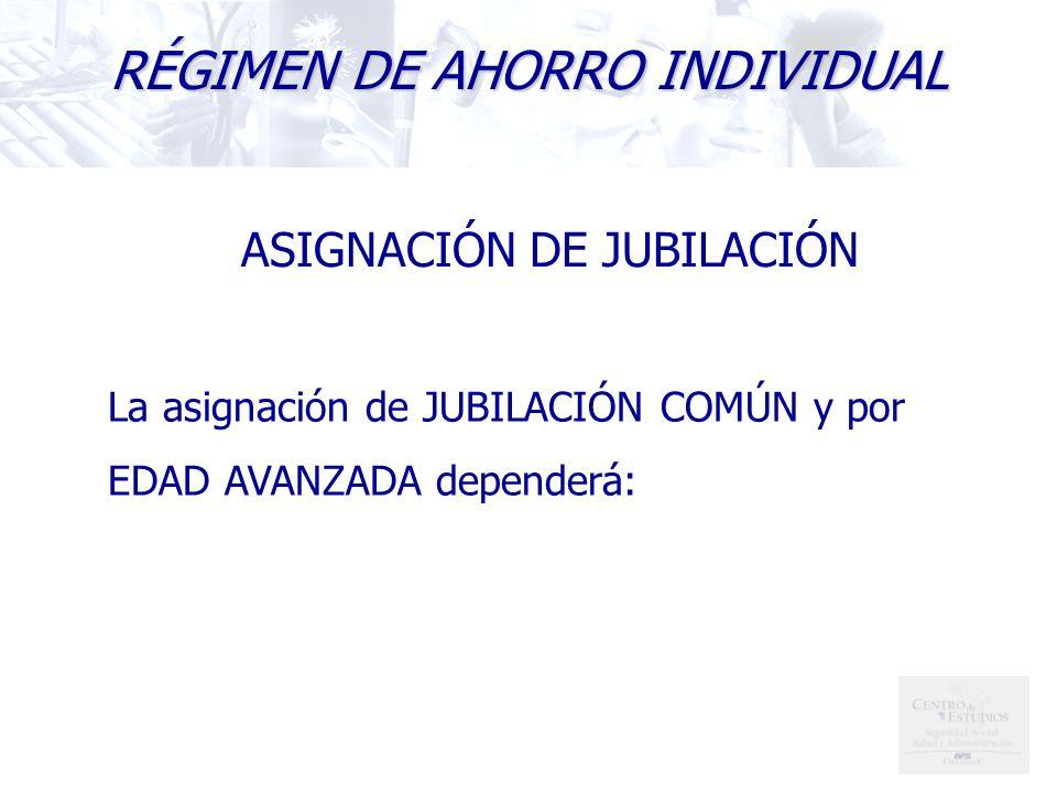 RÉGIMEN DE AHORRO INDIVIDUAL ASIGNACIÓN DE JUBILACIÓN La asignación de JUBILACIÓN COMÚN y por EDAD AVANZADA dependerá:
