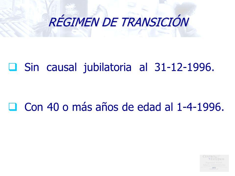 RÉGIMEN DE TRANSICIÓN Sin causal jubilatoria al 31-12-1996. Con 40 o más años de edad al 1-4-1996.