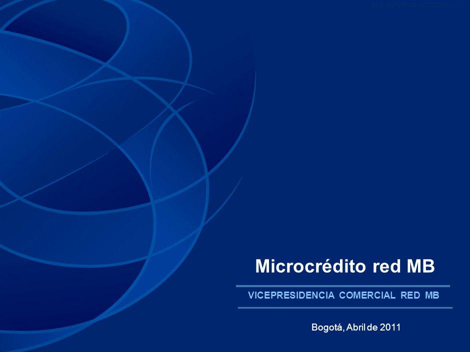 BOG-OCF069-034-20081007-01-01 Microcrédito red MB VICEPRESIDENCIA COMERCIAL RED MB Bogotá, Abril de 2011