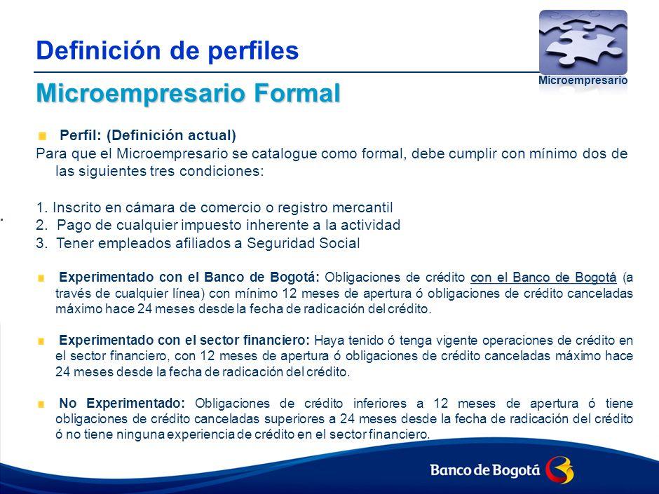 Definición de perfiles Microempresario Formal Perfil: (Definición actual) Para que el Microempresario se catalogue como formal, debe cumplir con mínimo dos de las siguientes tres condiciones: 1.