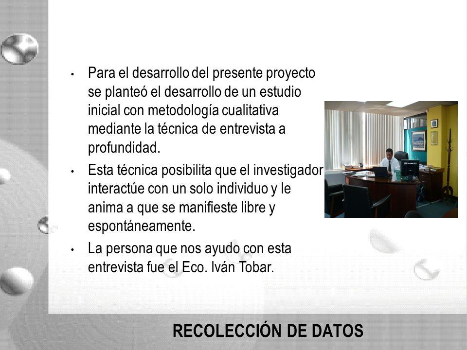 RECOLECCIÓN DE DATOS Para el desarrollo del presente proyecto se planteó el desarrollo de un estudio inicial con metodología cualitativa mediante la técnica de entrevista a profundidad.