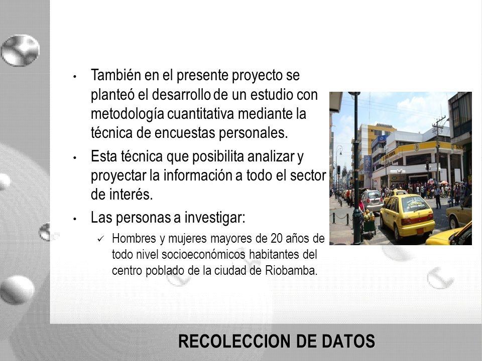 RECOLECCION DE DATOS También en el presente proyecto se planteó el desarrollo de un estudio con metodología cuantitativa mediante la técnica de encuestas personales.