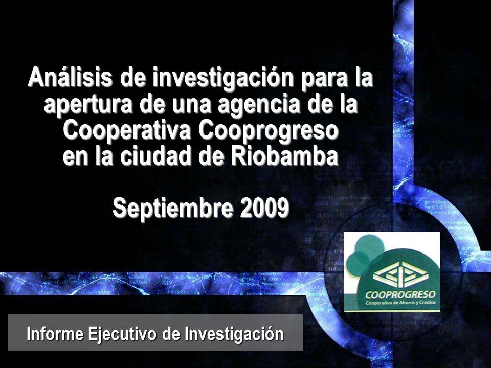 Análisis de investigación para la apertura de una agencia de la Cooperativa Cooprogreso en la ciudad de Riobamba Septiembre 2009 Informe Ejecutivo de Investigación