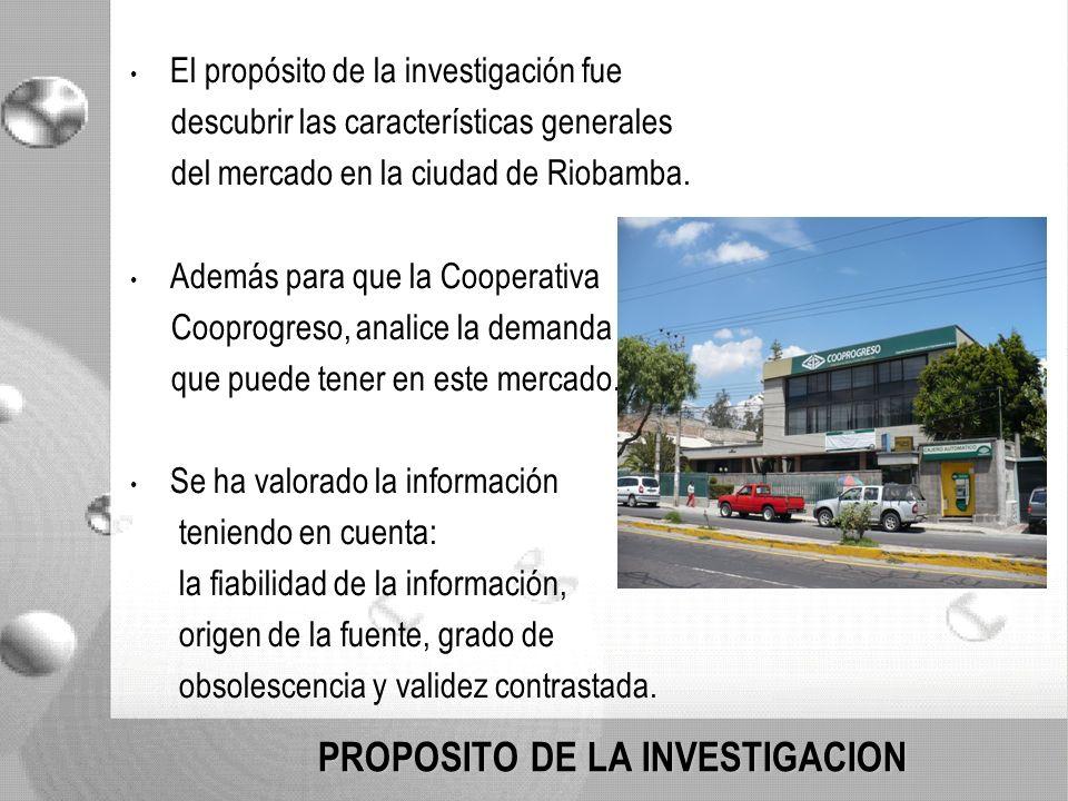 PROPOSITO DE LA INVESTIGACION El propósito de la investigación fue descubrir las características generales del mercado en la ciudad de Riobamba.