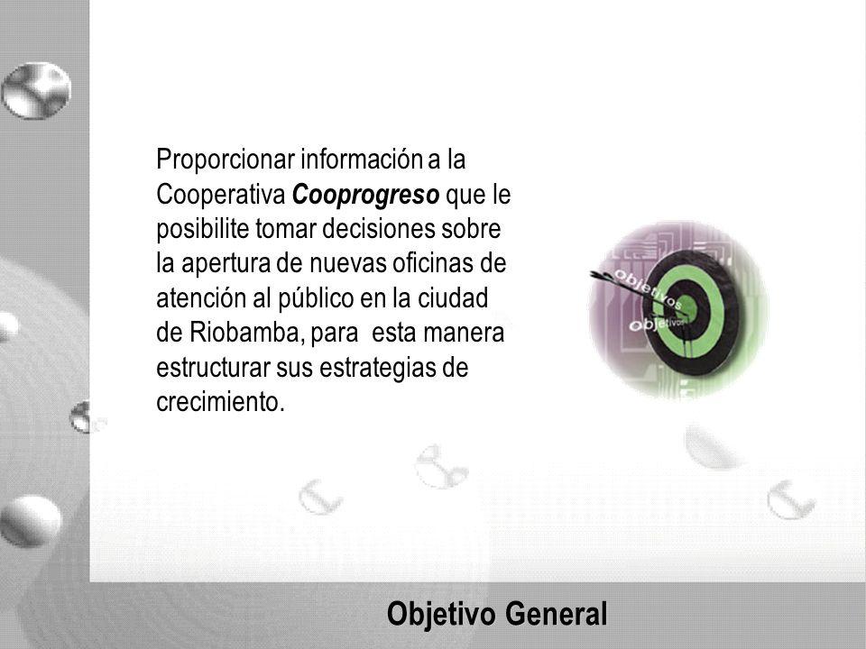 Objetivo General Proporcionar información a la Cooperativa Cooprogreso que le posibilite tomar decisiones sobre la apertura de nuevas oficinas de atención al público en la ciudad de Riobamba, para esta manera estructurar sus estrategias de crecimiento.