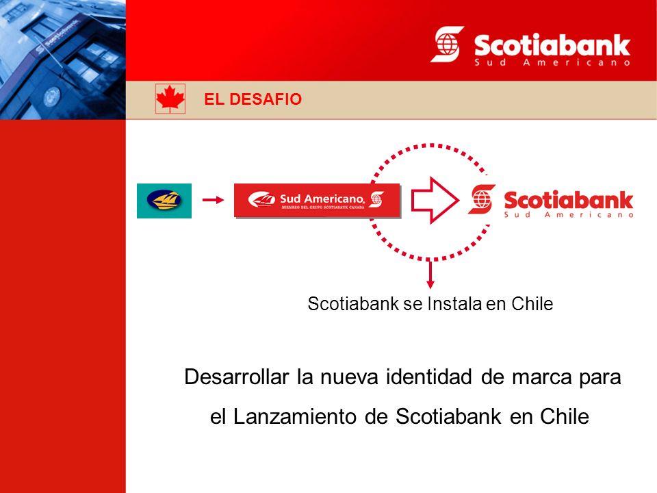 EL DESAFIO Scotiabank se Instala en Chile Desarrollar la nueva identidad de marca para el Lanzamiento de Scotiabank en Chile